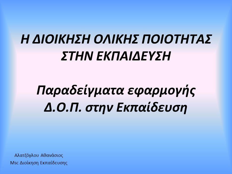 Η ΔΙΟΙΚΗΣΗ ΟΛΙΚΗΣ ΠΟΙΟΤΗΤΑΣ ΣΤΗΝ ΕΚΠΑΙΔΕΥΣΗ Παραδείγματα εφαρμογής Δ.Ο.Π. στην Εκπαίδευση Αλατζόγλου Αθανάσιος Msc Διοίκηση Εκπαίδευσης