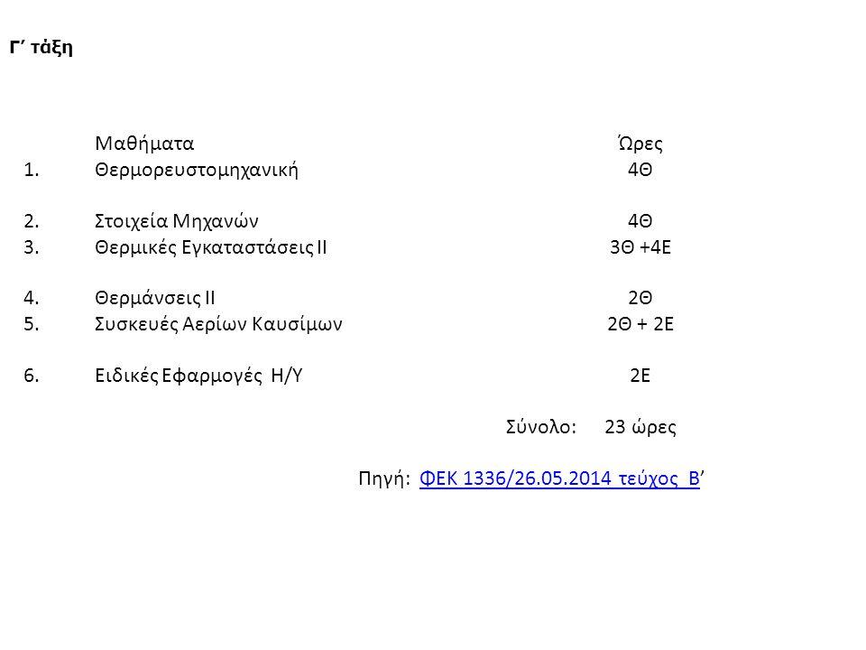 ΜαθήματαΏρες 1.Θερμορευστομηχανική4Θ 2.Στοιχεία Μηχανών4Θ 3.Θερμικές Εγκαταστάσεις ΙΙ3Θ +4Ε 4.Θερμάνσεις ΙΙ2Θ 5.Συσκευές Αερίων Καυσίμων2Θ + 2Ε 6.Ειδικές Εφαρμογές Η/Υ2Ε Σύνολο:23 ώρες Πηγή: ΦΕΚ 1336/26.05.2014 τεύχος Β'ΦΕΚ 1336/26.05.2014 τεύχος Β Γ' τάξη