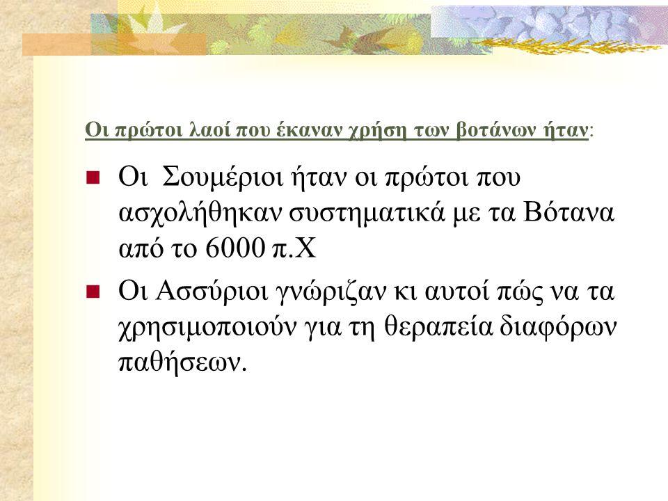 Οι πρώτοι λαοί που έκαναν χρήση των βοτάνων ήταν: Οι Σουμέριοι ήταν οι πρώτοι που ασχολήθηκαν συστηματικά με τα Βότανα από το 6000 π.Χ Οι Ασσύριοι γνώριζαν κι αυτοί πώς να τα χρησιμοποιούν για τη θεραπεία διαφόρων παθήσεων.