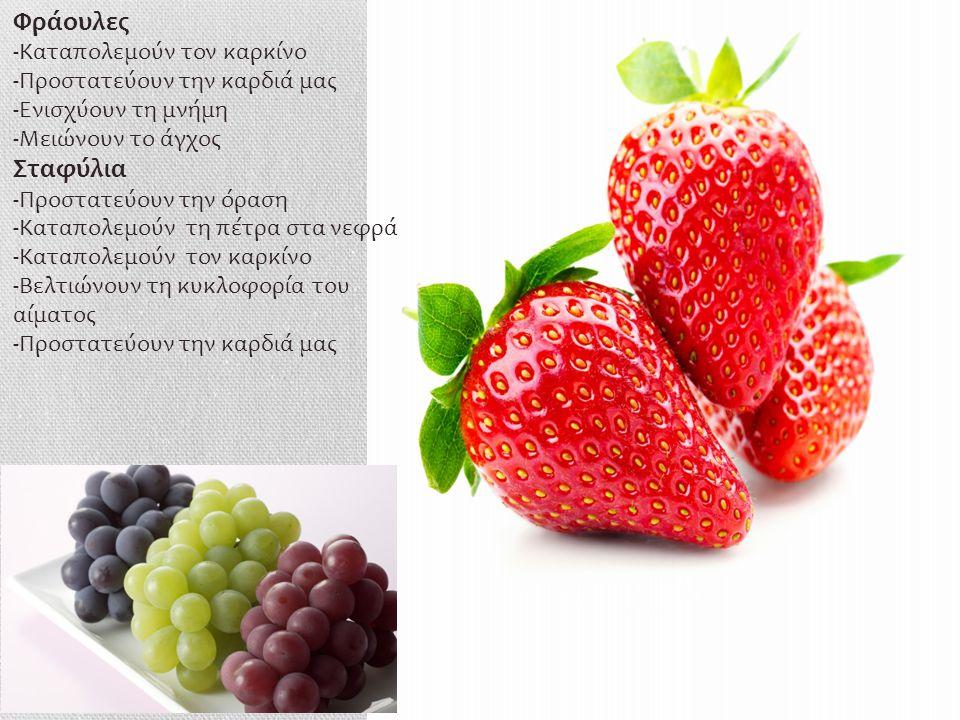 Φράουλες -Καταπολεμούν τον καρκίνο -Προστατεύουν την καρδιά μας -Ενισχύουν τη μνήμη -Μειώνουν το άγχος Σταφύλια -Προστατεύουν την όραση -Καταπολεμούν τη πέτρα στα νεφρά -Καταπολεμούν τον καρκίνο -Βελτιώνουν τη κυκλοφορία του αίματος -Προστατεύουν την καρδιά μας