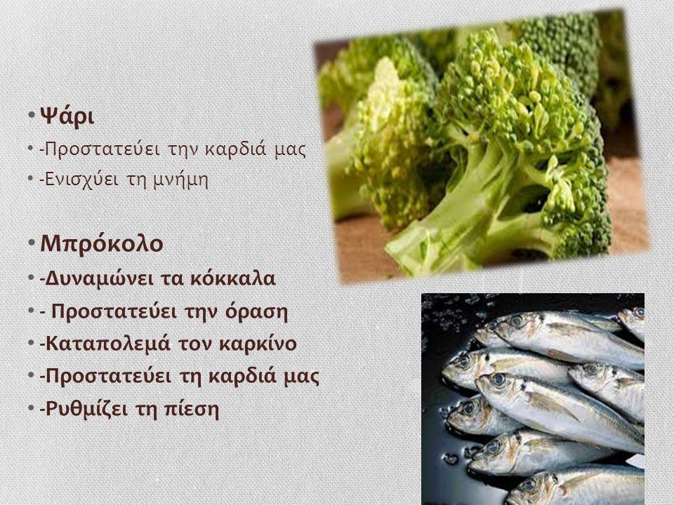 Ψάρι -Προστατεύει την καρδιά μας -Ενισχύει τη μνήμη Mπρόκολο -Δυναμώνει τα κόκκαλα - Προστατεύει την όραση -Καταπολεμά τον καρκίνο -Προστατεύει τη καρδιά μας -Ρυθμίζει τη πίεση