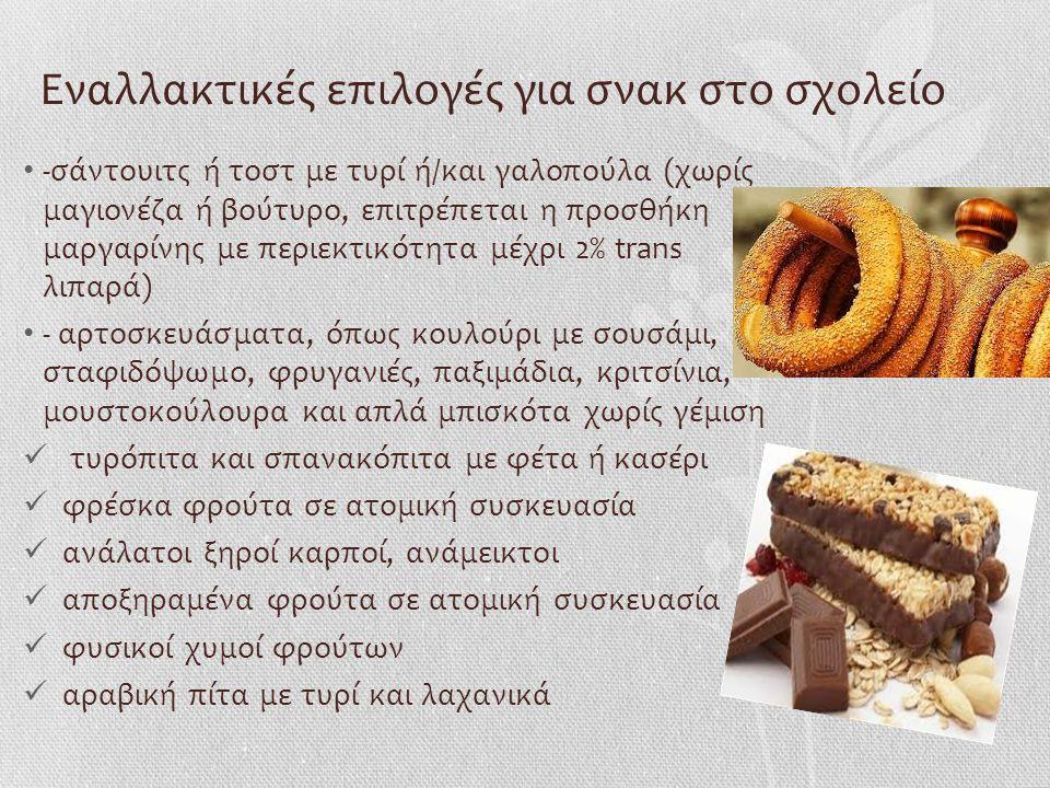 Εναλλακτικές επιλογές για σνακ στο σχολείο -σάντουιτς ή τοστ με τυρί ή/και γαλοπούλα (χωρίς μαγιονέζα ή βούτυρο, επιτρέπεται η προσθήκη μαργαρίνης με περιεκτικότητα μέχρι 2% trans λιπαρά) - αρτοσκευάσματα, όπως κουλούρι με σουσάμι, σταφιδόψωμο, φρυγανιές, παξιμάδια, κριτσίνια, μουστοκούλουρα και απλά μπισκότα χωρίς γέμιση τυρόπιτα και σπανακόπιτα με φέτα ή κασέρι φρέσκα φρούτα σε ατομική συσκευασία ανάλατοι ξηροί καρποί, ανάμεικτοι αποξηραμένα φρούτα σε ατομική συσκευασία φυσικοί χυμοί φρούτων αραβική πίτα με τυρί και λαχανικά