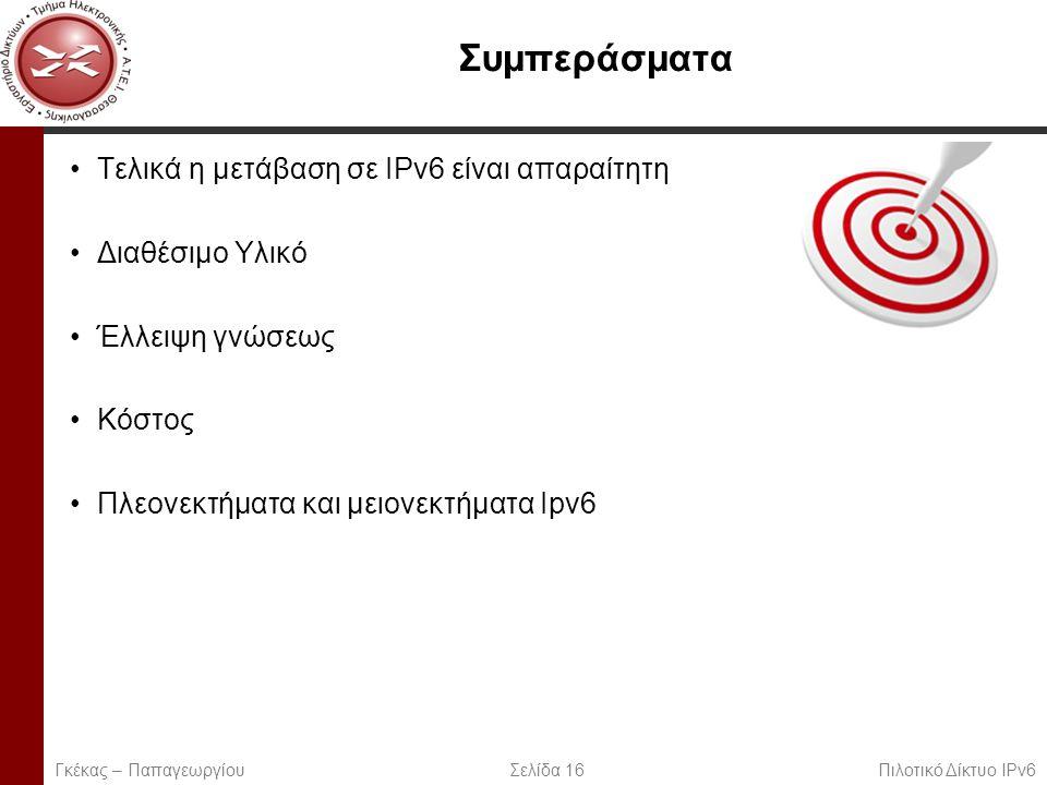 Page 16 Συμπεράσματα Τελικά η μετάβαση σε IPv6 είναι απαραίτητη Διαθέσιμο Υλικό Έλλειψη γνώσεως Κόστος Πλεονεκτήματα και μειονεκτήματα Ipv6 Γκέκας – Παπαγεωργίου Σελίδα 16 Πιλοτικό Δίκτυο IPv6