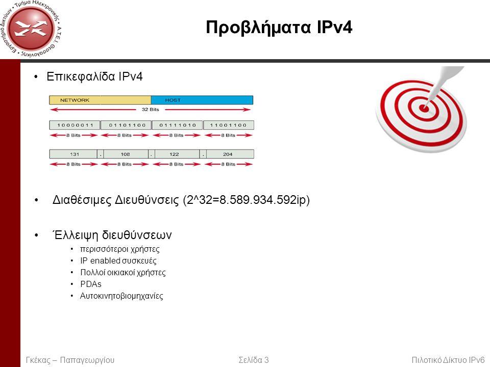 Page 3 Προβλήματα IPv4 Επικεφαλίδα IPv4 Διαθέσιμες Διευθύνσεις (2^32=8.589.934.592ip) Έλλειψη διευθύνσεων περισσότεροι χρήστες IP enabled συσκευές Πολλοί οικιακοί χρήστες PDAs Αυτοκινητοβιομηχανίες Γκέκας – Παπαγεωργίου Σελίδα 3 Πιλοτικό Δίκτυο IPv6