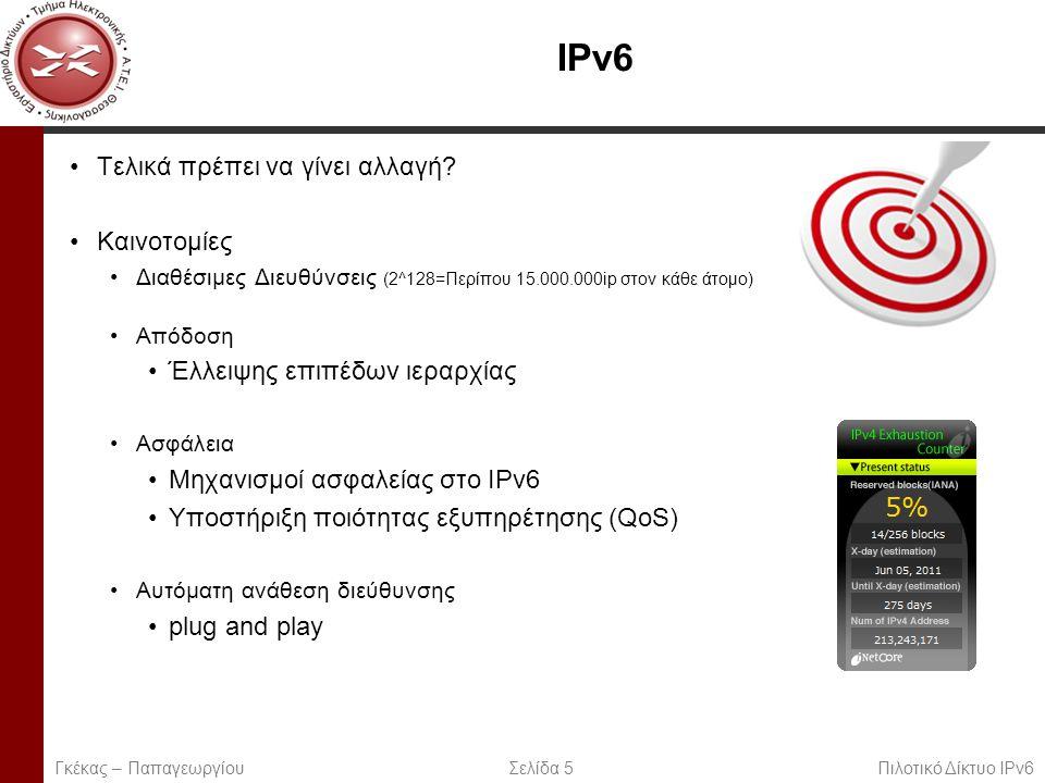 Page 6 Σύγκριση Γκέκας – Παπαγεωργίου Σελίδα 6 Πιλοτικό Δίκτυο IPv6 ΔιαφορέςIPv4IPv6 Χώρος διευθύνσεων32 bits128 bits Υποστήριξη IPSecΠροαιρετικόΑπαιτούμενο Διαμόρφωση των διευθύνσεων IPΧειροκίνητος ή μέσω DHCP Autoconfiguration - DHCP δεν απαιτείται πλέον.