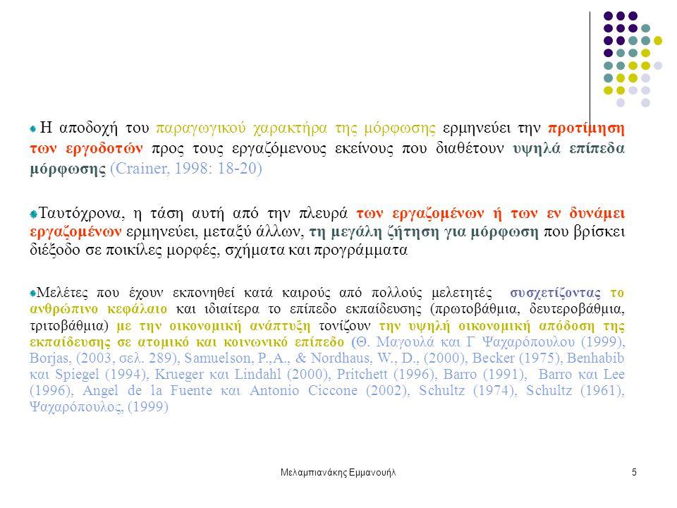Μελαμπιανάκης Εμμανουήλ5 Η αποδοχή του παραγωγικού χαρακτήρα της μόρφωσης ερμηνεύει την προτίμηση των εργοδοτών προς τους εργαζόμενους εκείνους που διαθέτουν υψηλά επίπεδα μόρφωσης (Crainer, 1998: 18-20) Ταυτόχρονα, η τάση αυτή από την πλευρά των εργαζομένων ή των εν δυνάμει εργαζομένων ερμηνεύει, μεταξύ άλλων, τη μεγάλη ζήτηση για μόρφωση που βρίσκει διέξοδο σε ποικίλες μορφές, σχήματα και προγράμματα Μελέτες που έχουν εκπονηθεί κατά καιρούς από πολλούς μελετητές συσχετίζοντας το ανθρώπινο κεφάλαιο και ιδιαίτερα το επίπεδο εκπαίδευσης (πρωτοβάθµια, δευτεροβάθµια, τριτοβάθµια) με την οικονομική ανάπτυξη τονίζουν την υψηλή οικονομική απόδοση της εκπαίδευσης σε ατομικό και κοινωνικό επίπεδο (Θ.