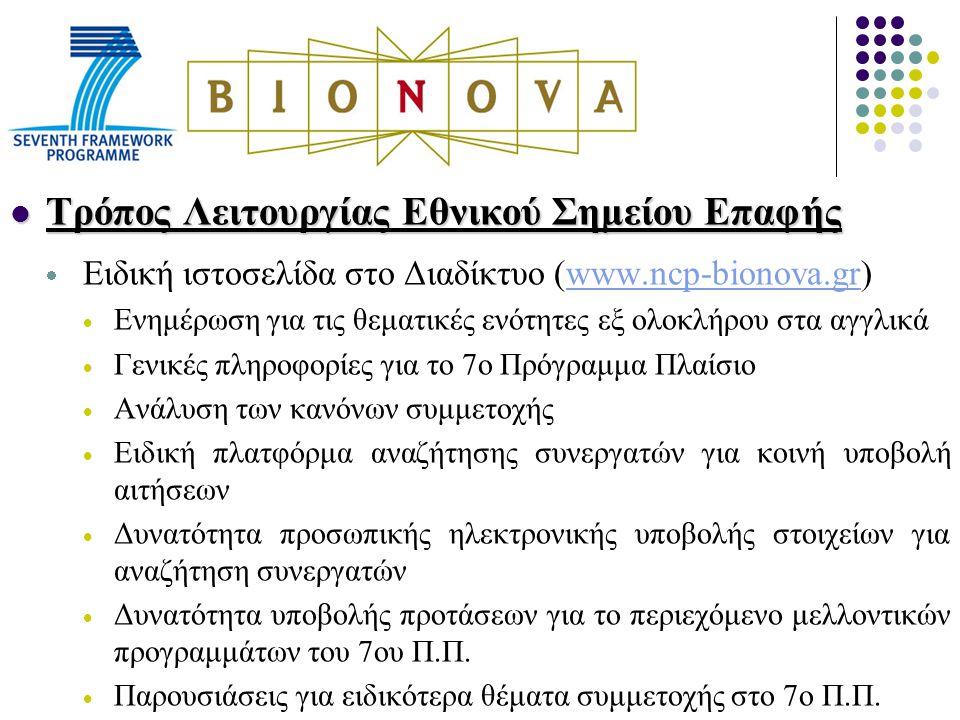 Τρόπος Λειτουργίας Εθνικού Σημείου Επαφής Τρόπος Λειτουργίας Εθνικού Σημείου Επαφής  Ειδική ιστοσελίδα στο Διαδίκτυο (www.ncp-bionova.gr)www.ncp-bionova.gr  Ενημέρωση για τις θεματικές ενότητες εξ ολοκλήρου στα αγγλικά  Γενικές πληροφορίες για το 7ο Πρόγραμμα Πλαίσιο  Ανάλυση των κανόνων συμμετοχής  Ειδική πλατφόρμα αναζήτησης συνεργατών για κοινή υποβολή αιτήσεων  Δυνατότητα προσωπικής ηλεκτρονικής υποβολής στοιχείων για αναζήτηση συνεργατών  Δυνατότητα υποβολής προτάσεων για το περιεχόμενο μελλοντικών προγραμμάτων του 7ου Π.Π.