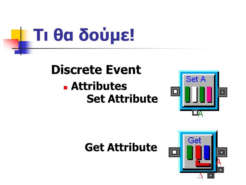 Τι θα δούμε! Discrete Event Attributes Set Attribute Get Attribute