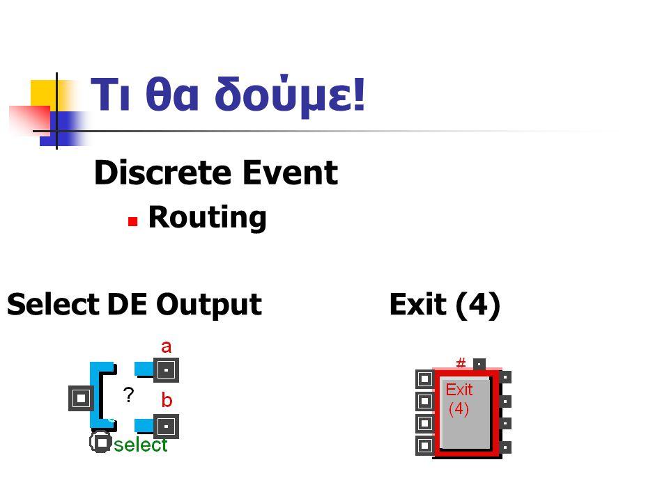 Τι θα δούμε! Discrete Event Routing Exit (4)Select DE Output