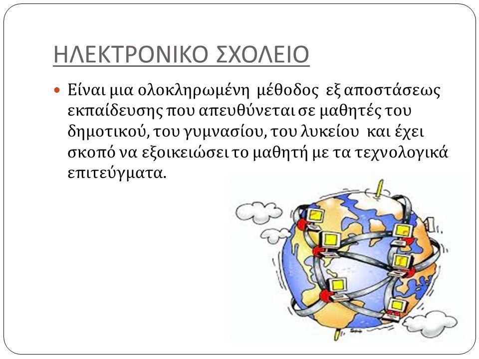 ΗΛΕΚΤΡΟΝΙΚΟ ΣΧΟΛΕΙΟ Είναι μια ολοκληρωμένη μέθοδος εξ αποστάσεως εκπαίδευσης που απευθύνεται σε μαθητές του δημοτικού, του γυμνασίου, του λυκείου και