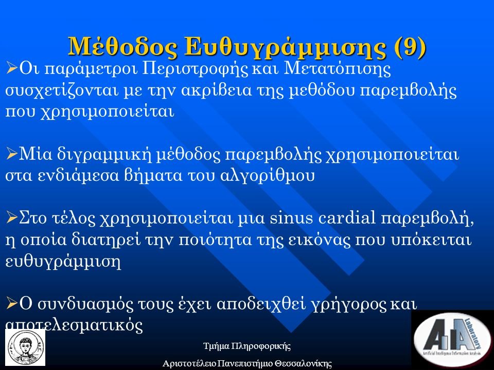 Τμήμα Πληροφορικής Αριστοτέλειο Πανεπιστήμιο Θεσσαλονίκης  Οι παράμετροι Περιστροφής και Μετατόπισης συσχετίζονται με την ακρίβεια της μεθόδου παρεμβολής που χρησιμοποιείται  Μία διγραμμική μέθοδος παρεμβολής χρησιμοποιείται στα ενδιάμεσα βήματα του αλγορίθμου  Στο τέλος χρησιμοποιείται μια sinus cardial παρεμβολή, η οποία διατηρεί την ποιότητα της εικόνας που υπόκειται ευθυγράμμιση  Ο συνδυασμός τους έχει αποδειχθεί γρήγορος και αποτελεσματικός Μέθοδος Ευθυγράμμισης (9)