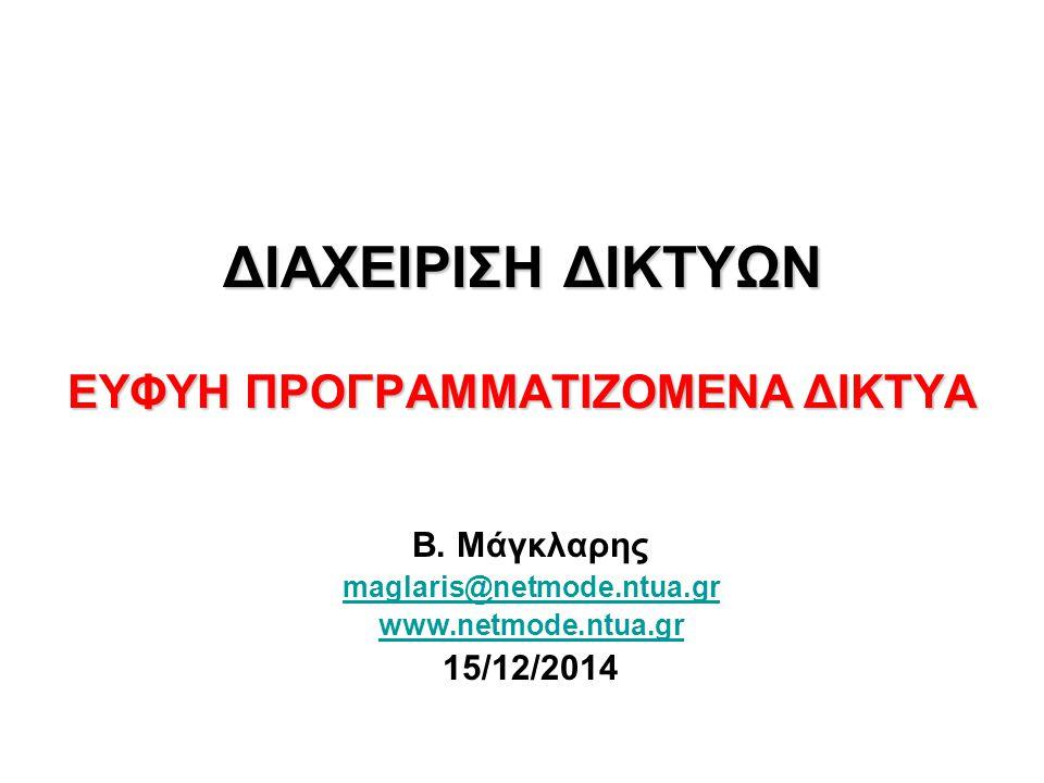 ΔΙΑΧΕΙΡΙΣΗ ΔΙΚΤΥΩΝ ΕΥΦΥΗ ΠΡΟΓΡΑΜΜΑΤΙΖΟΜΕΝΑ ΔΙΚΤΥΑ Β. Μάγκλαρης maglaris@netmode.ntua.gr www.netmode.ntua.gr 15/12/2014