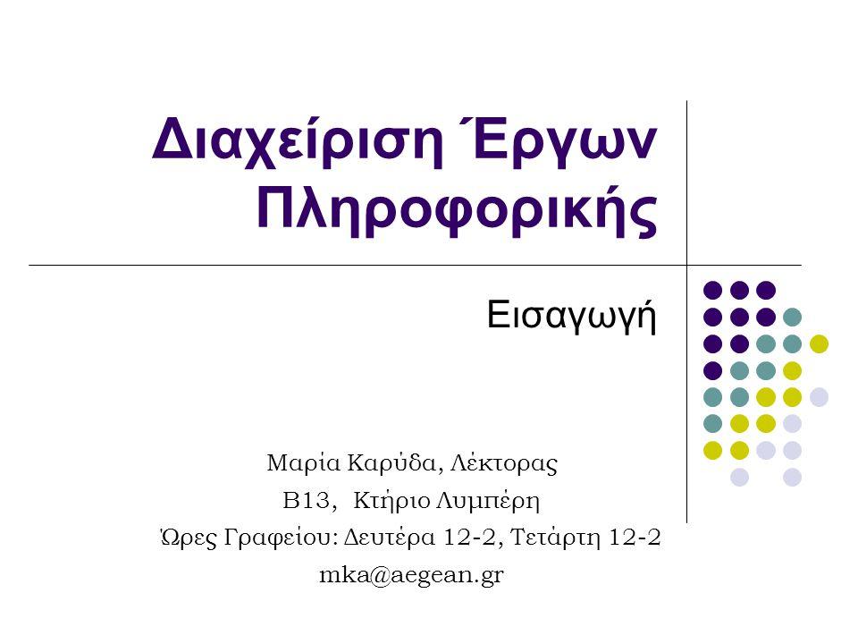 Διαχείριση Έργων Πληροφορικής Εισαγωγή Μαρία Καρύδα, Λέκτορας B13, Κτήριο Λυμπέρη Ώρες Γραφείου: Δευτέρα 12-2, Τετάρτη 12-2 mka@aegean.gr