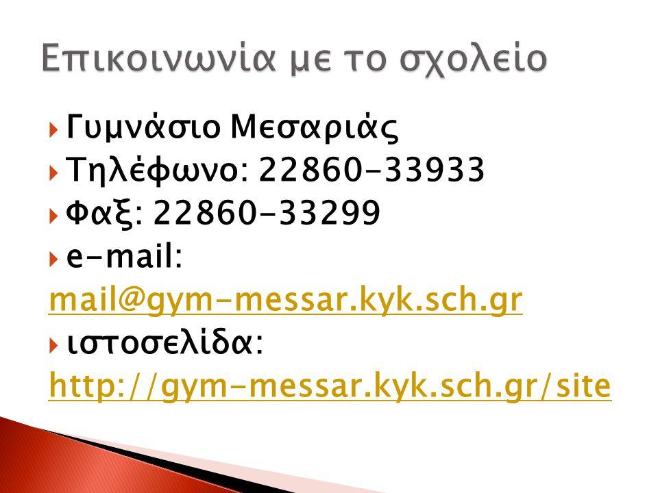  Γυμνάσιο Μεσαριάς  Τηλέφωνο: 22860-33933  Φαξ: 22860-33299  e-mail: mail@gym-messar.kyk.sch.gr  ιστοσελίδα: http://gym-messar.kyk.sch.gr/site
