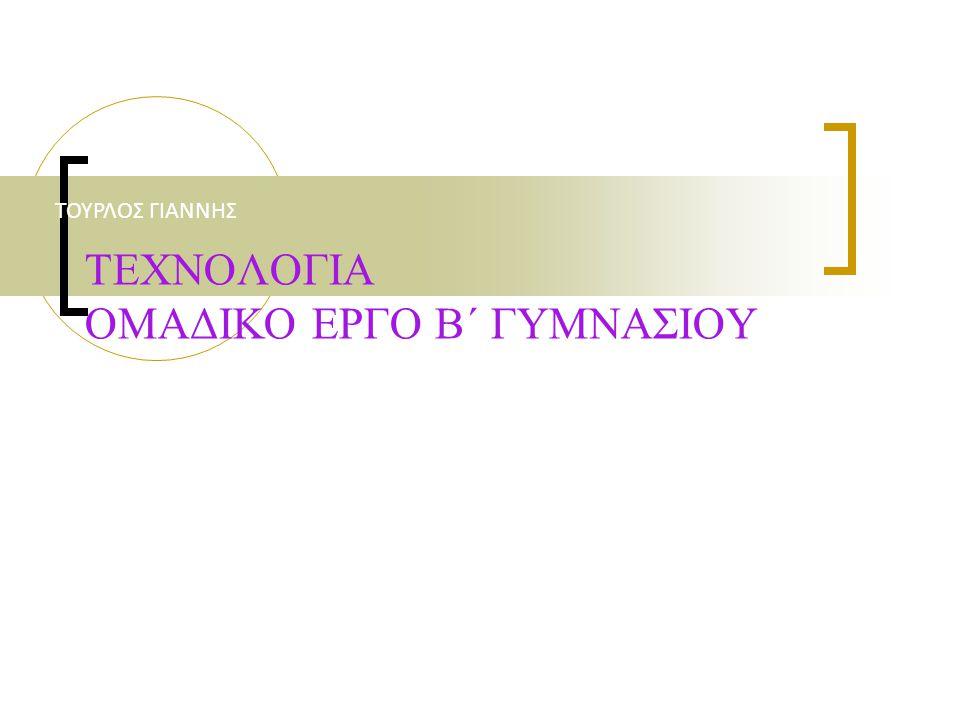 ΤΕΧΝΟΛΟΓΙΑ ΟΜΑΔΙΚΟ ΕΡΓΟ Β΄ ΓΥΜΝΑΣΙΟΥ ΤΟΥΡΛΟΣ ΓΙΑΝΝΗΣ