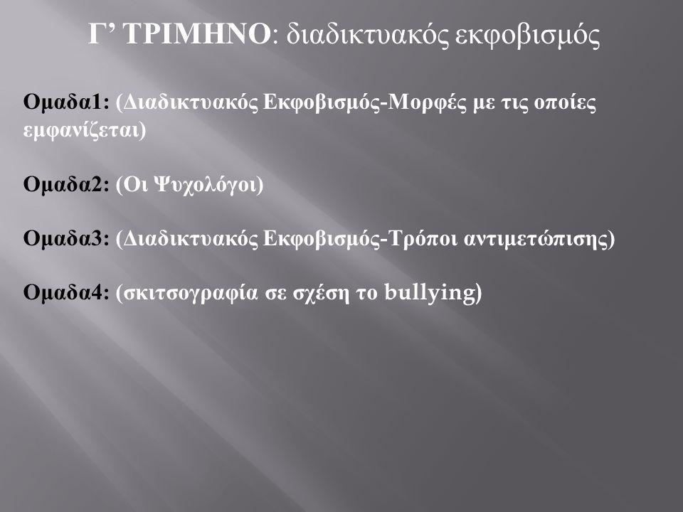 Γ ' ΤΡΙΜΗΝΟ : διαδικτυακός εκφοβισμός Ομαδα 1: ( Διαδικτυακός Εκφοβισμός - Μορφές με τις οποίες εμφανίζεται ) Ομαδα 2: ( Οι Ψυχολόγοι ) Ομαδα 3: ( Δια