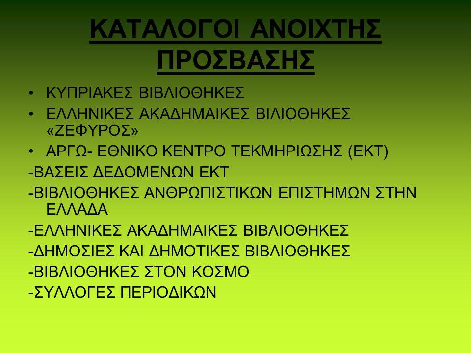 ΚΑΤΑΛΟΓΟΙ ΑΝΟΙΧΤΗΣ ΠΡΟΣΒΑΣΗΣ ΚΥΠΡΙΑΚΕΣ ΒΙΒΛΙΟΘΗΚΕΣ ΕΛΛΗΝΙΚΕΣ ΑΚΑΔΗΜΑΙΚΕΣ ΒΙΛΙΟΘΗΚΕΣ «ΖΕΦΥΡΟΣ» ΑΡΓΩ- ΕΘΝΙΚΟ ΚΕΝΤΡΟ ΤΕΚΜΗΡΙΩΣΗΣ (ΕΚΤ) -ΒΑΣΕΙΣ ΔΕΔΟΜΕΝΩΝ ΕΚΤ -ΒΙΒΛΙΟΘΗΚΕΣ ΑΝΘΡΩΠΙΣΤΙΚΩΝ ΕΠΙΣΤΗΜΩΝ ΣΤΗΝ ΕΛΛΑΔΑ -ΕΛΛΗΝΙΚΕΣ ΑΚΑΔΗΜΑΙΚΕΣ ΒΙΒΛΙΟΘΗΚΕΣ -ΔΗΜΟΣΙΕΣ ΚΑΙ ΔΗΜΟΤΙΚΕΣ ΒΙΒΛΙΟΘΗΚΕΣ -ΒΙΒΛΙΟΘΗΚΕΣ ΣΤΟΝ ΚΟΣΜΟ -ΣΥΛΛΟΓΕΣ ΠΕΡΙΟΔΙΚΩΝ