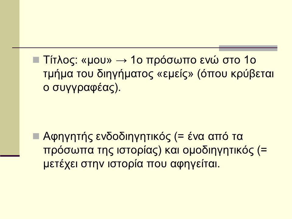 Τίτλος: «μου» → 1ο πρόσωπο ενώ στο 1ο τμήμα του διηγήματος «εμείς» (όπου κρύβεται ο συγγραφέας).