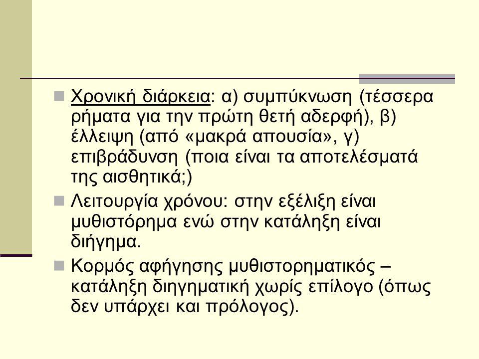 Χρονική διάρκεια: α) συμπύκνωση (τέσσερα ρήματα για την πρώτη θετή αδερφή), β) έλλειψη (από «μακρά απουσία», γ) επιβράδυνση (ποια είναι τα αποτελέσματά της αισθητικά;) Λειτουργία χρόνου: στην εξέλιξη είναι μυθιστόρημα ενώ στην κατάληξη είναι διήγημα.