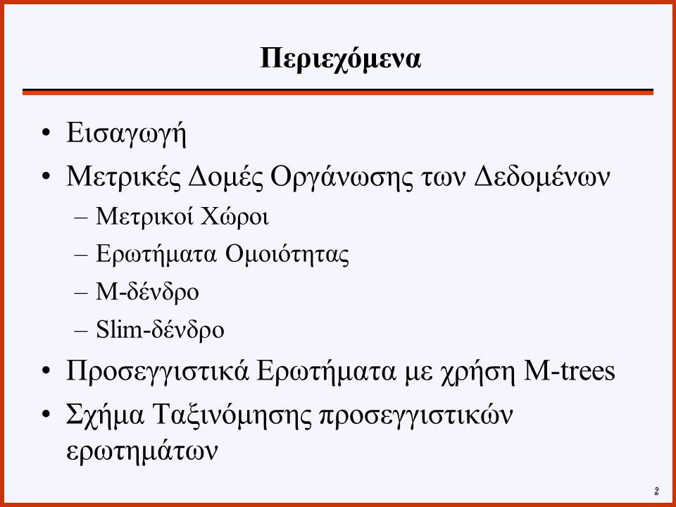 Βελτιστοποίηση Επικάλυψης –Στους διανυσματικούς χώρους η επικάλυψη 2 εγγραφών αναφέρεται στην τομή των δύο περιοχών επικάλυψης –Στους μετρικούς χώρους οι περιοχές δεν είναι γνωστές –Συνεπώς επικάλυψη μεταξύ δύο εγγραφών Ι1 και Ι2 ορίζεται ο λόγος του αριθμού των αντικειμένων στα αντίστοιχα υπο-δένδρα που καλύπτονται και από τις 2 περιοχές προς τον αριθμό των αντικειμένων στα 2 υπο- δένδρα –Ένα δένδρο χαρακτηρίζεται από 2 αριθμητικούς παράγοντες Fat-factor Bloat-factor 23 Slim-tree