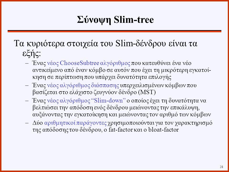 Τα κυριότερα στοιχεία του Slim-δένδρου είναι τα εξής: –Ένας νέος ChooseSubtree αλγόριθμος που κατευθύνει ένα νέο αντικείμενο από έναν κόμβο σε αυτόν που έχει τη μικρότερη εγκατοί- κηση σε περίπτωση που υπάρχει δυνατότητα επιλογής –Ένας νέος αλγόριθμος διάσπασης υπερχειλισμένων κόμβων που βασίζεται στο ελάχιστο ζευγνύον δένδρο (MST) –Ένας νέος αλγόριθμος Slim-down ο οποίος έχει τη δυνατότητα να βελτιώσει την απόδοση ενός δένδρου μειώνοντας την επικάλυψη, αυξάνοντας την εγκατοίκηση και μειώνοντας τον αριθμό των κόμβων –Δύο αριθμητικοί παράγοντες χρησιμοποιούνται για τον χαρακτηρισμό της απόδοσης του δένδρου, ο fat-factor και ο bloat-factor 28 Σύνοψη Slim-tree