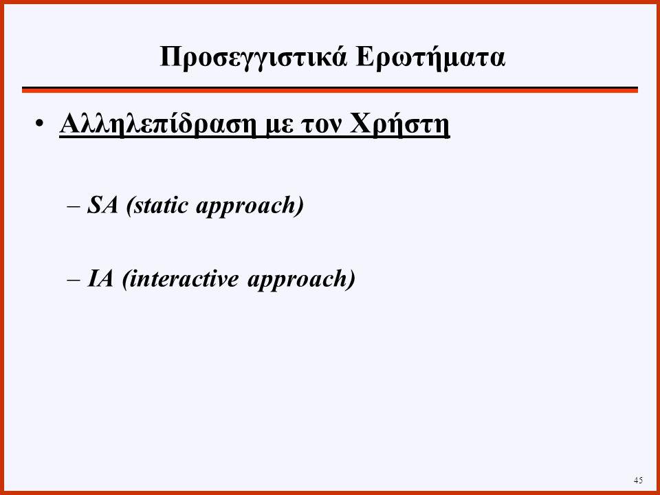 Αλληλεπίδραση με τον Χρήστη –SA (static approach) –ΙΑ (interactive approach) 45 Προσεγγιστικά Ερωτήματα