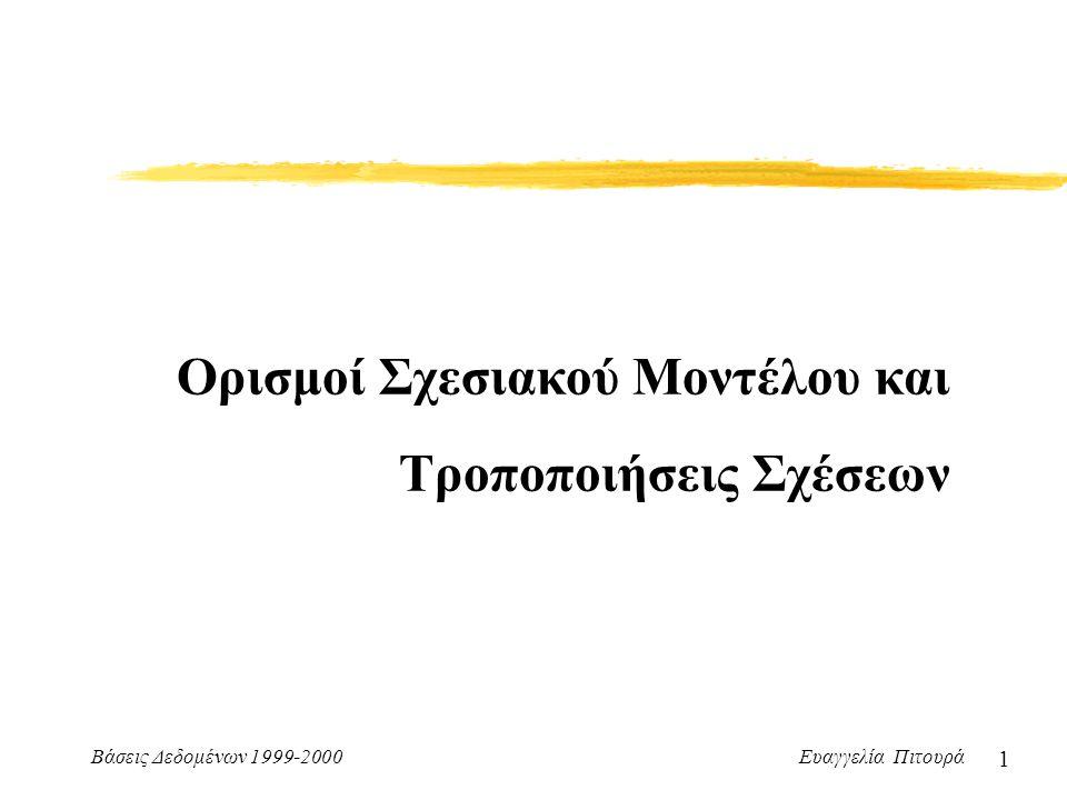 Βάσεις Δεδομένων 1999-2000 Ευαγγελία Πιτουρά 1 Ορισμοί Σχεσιακού Μοντέλου και Τροποποιήσεις Σχέσεων
