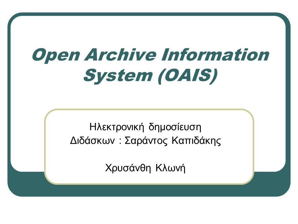 Open Archive Information System (OAIS) Ηλεκτρονική δημοσίευση Διδάσκων : Σαράντος Καπιδάκης Χρυσάνθη Κλωνή