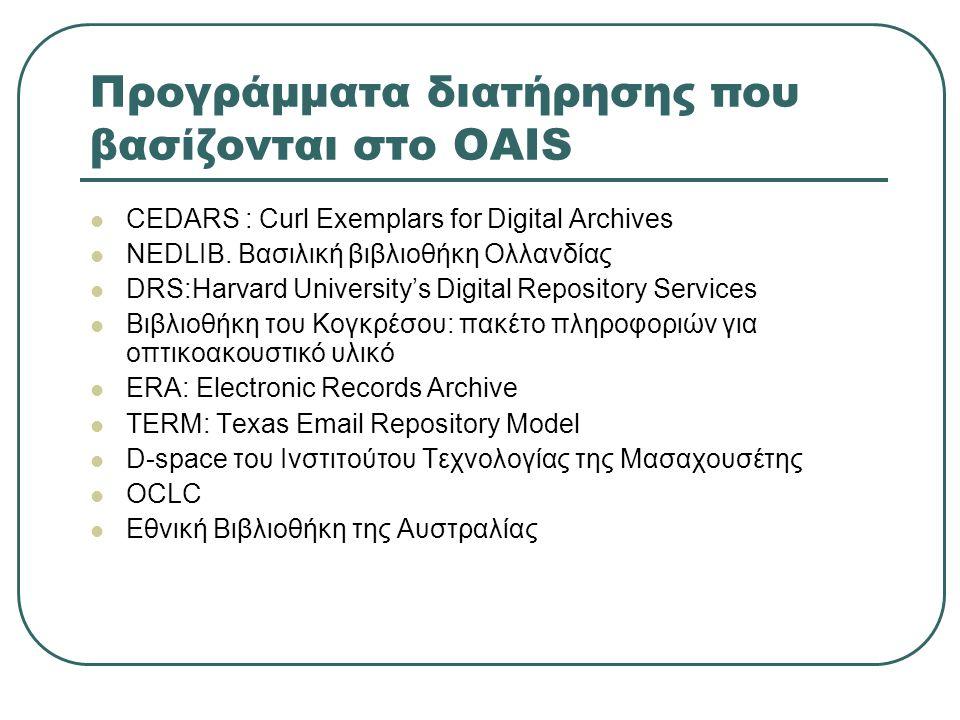 Προγράμματα διατήρησης που βασίζονται στο OAIS CEDARS : Curl Exemplars for Digital Archives NEDLIB. Βασιλική βιβλιοθήκη Ολλανδίας DRS:Harvard Universi