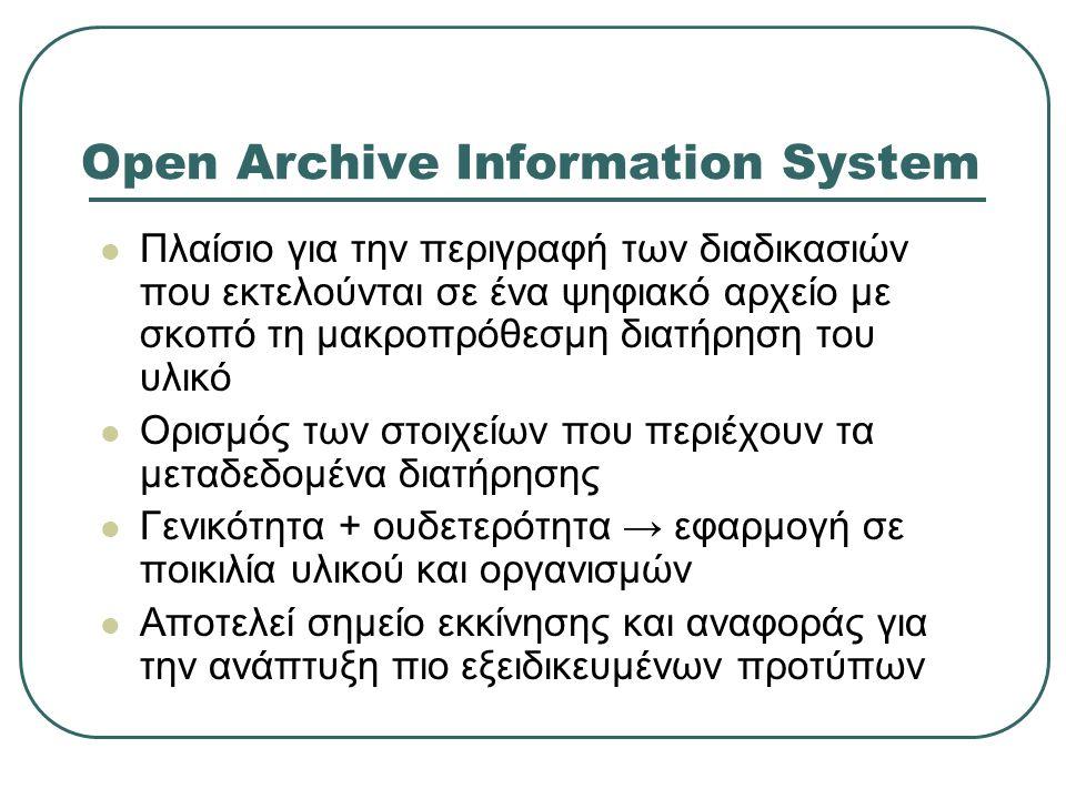 Open Archive Information System Πλαίσιο για την περιγραφή των διαδικασιών που εκτελούνται σε ένα ψηφιακό αρχείο με σκοπό τη μακροπρόθεσμη διατήρηση του υλικό Ορισμός των στοιχείων που περιέχουν τα μεταδεδομένα διατήρησης Γενικότητα + ουδετερότητα → εφαρμογή σε ποικιλία υλικού και οργανισμών Αποτελεί σημείο εκκίνησης και αναφοράς για την ανάπτυξη πιο εξειδικευμένων προτύπων