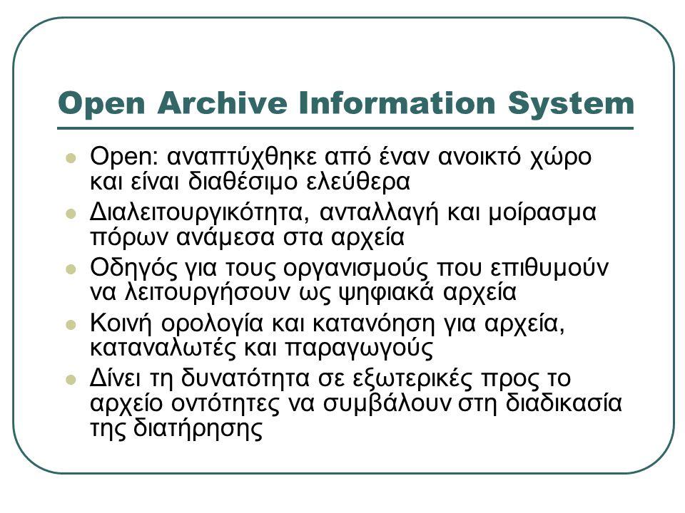 Open Archive Information System Open: αναπτύχθηκε από έναν ανοικτό χώρο και είναι διαθέσιμο ελεύθερα Διαλειτουργικότητα, ανταλλαγή και μοίρασμα πόρων ανάμεσα στα αρχεία Οδηγός για τους οργανισμούς που επιθυμούν να λειτουργήσουν ως ψηφιακά αρχεία Κοινή ορολογία και κατανόηση για αρχεία, καταναλωτές και παραγωγούς Δίνει τη δυνατότητα σε εξωτερικές προς το αρχείο οντότητες να συμβάλουν στη διαδικασία της διατήρησης