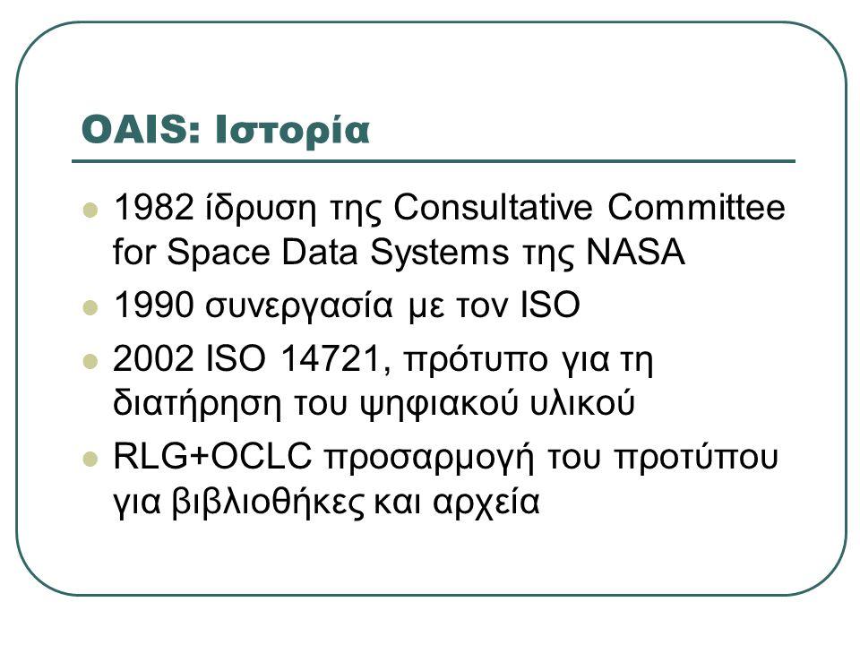 OAIS: Ιστορία 1982 ίδρυση της Consultative Committee for Space Data Systems της NASA 1990 συνεργασία με τον ISO 2002 ISO 14721, πρότυπο για τη διατήρηση του ψηφιακού υλικού RLG+OCLC προσαρμογή του προτύπου για βιβλιοθήκες και αρχεία
