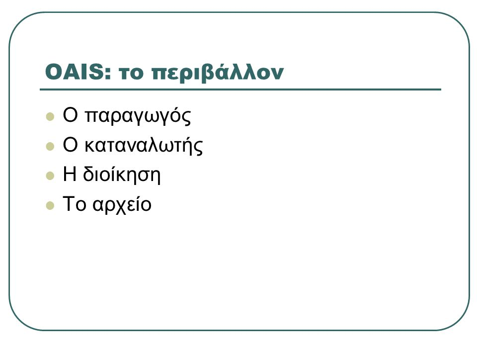 OAIS: το περιβάλλον Ο παραγωγός Ο καταναλωτής Η διοίκηση Το αρχείο