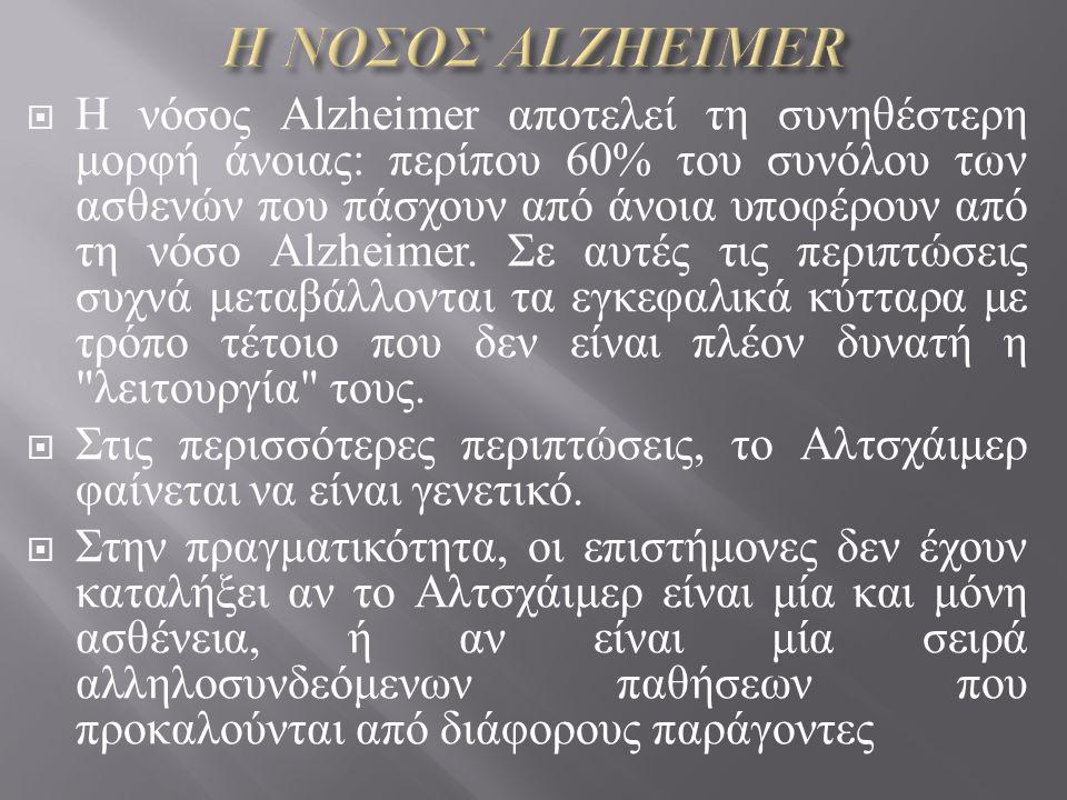  Η νόσος Alzheimer αποτελεί τη συνηθέστερη μορφή άνοιας : περίπου 60% του συνόλου των ασθενών που πάσχουν από άνοια υποφέρουν από τη νόσο Alzheimer.