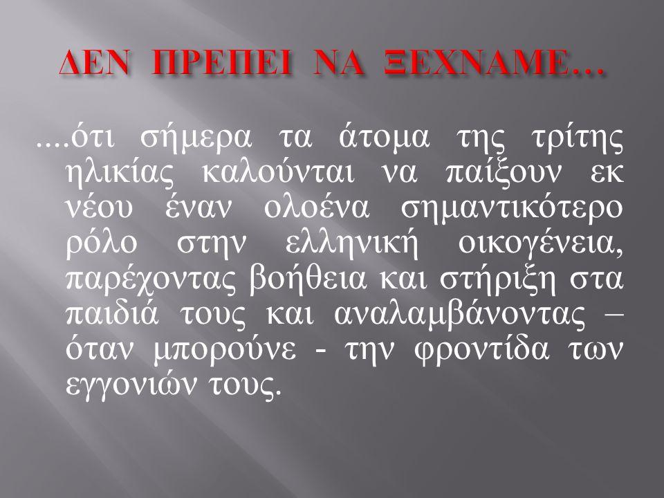 .... ότι σήμερα τα άτομα της τρίτης ηλικίας καλούνται να παίξουν εκ νέου έναν ολοένα σημαντικότερο ρόλο στην ελληνική οικογένεια, παρέχοντας βοήθεια κ