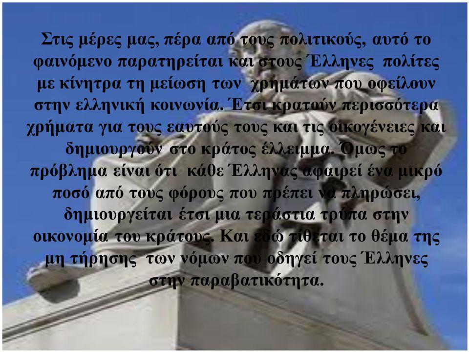 Στις μέρες μας, πέρα από τους πολιτικούς, αυτό το φαινόμενο παρατηρείται και στους Έλληνες πολίτες με κίνητρα τη μείωση των χρημάτων που οφείλουν στην ελληνική κοινωνία.