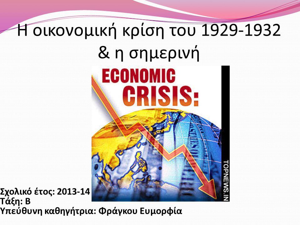 Η οικονομική κρίση του 1929-1932 & η σημερινή Σχολικό έτος: 2013-14 Τάξη: Β Υπεύθυνη καθηγήτρια: Φράγκου Ευμορφία