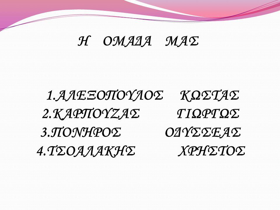 Η ΟΜΑΔΑ ΜΑΣ 1.ΑΛΕΞΟΠΟΥΛΟΣ ΚΩΣΤΑΣ 2.ΚΑΡΠΟΥΖΑΣ ΓΙΩΡΓΩΣ 3.ΠΟΝΗΡΟΣ ΟΔΥΣΣΕΑΣ 4.ΤΣΟΑΛΑΚΗΣ ΧΡΗΣΤΟΣ