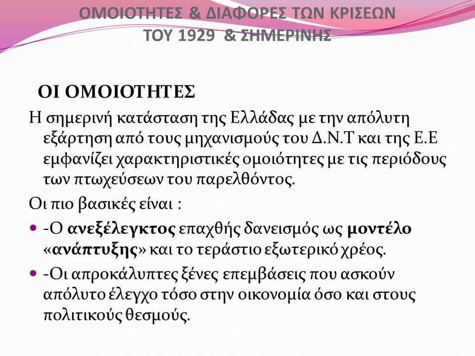 ΟΜΟΙΟΤΗΤΕΣ & ΔΙΑΦΟΡΕΣ ΤΩΝ ΚΡΙΣΕΩΝ ΤΟΥ 1929 & ΣΗΜΕΡΙΝΗΣ ΟΙ ΟΜΟΙΟΤΗΤΕΣ Η σημερινή κατάσταση της Ελλάδας με την απόλυτη εξάρτηση από τους μηχανισμούς του