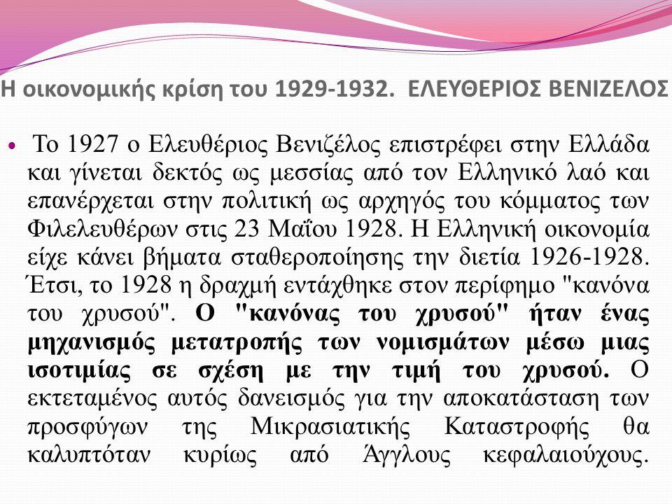 Η οικονομικής κρίση του 1929-1932. ΕΛΕΥΘΕΡΙΟΣ ΒΕΝΙΖΕΛΟΣ Το 1927 ο Ελευθέριος Βενιζέλος επιστρέφει στην Ελλάδα και γίνεται δεκτός ως μεσσίας από τον Ελ