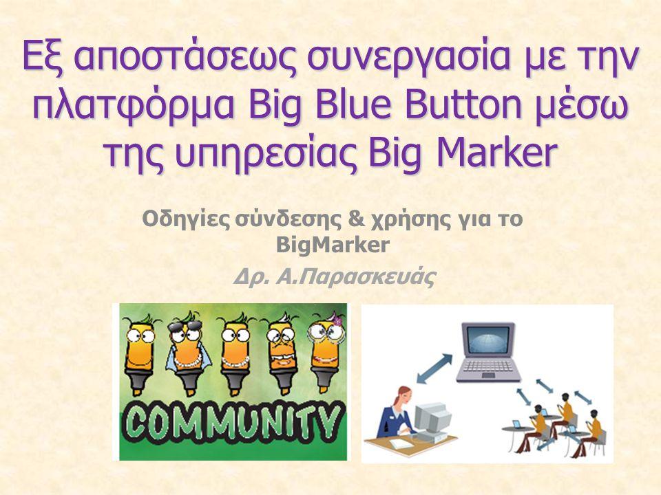 Εξ αποστάσεως συνεργασία με την πλατφόρμα Big Blue Button μέσω της υπηρεσίας Big Marker Οδηγίες σύνδεσης & χρήσης για το BigMarker Δρ. Α.Παρασκευάς