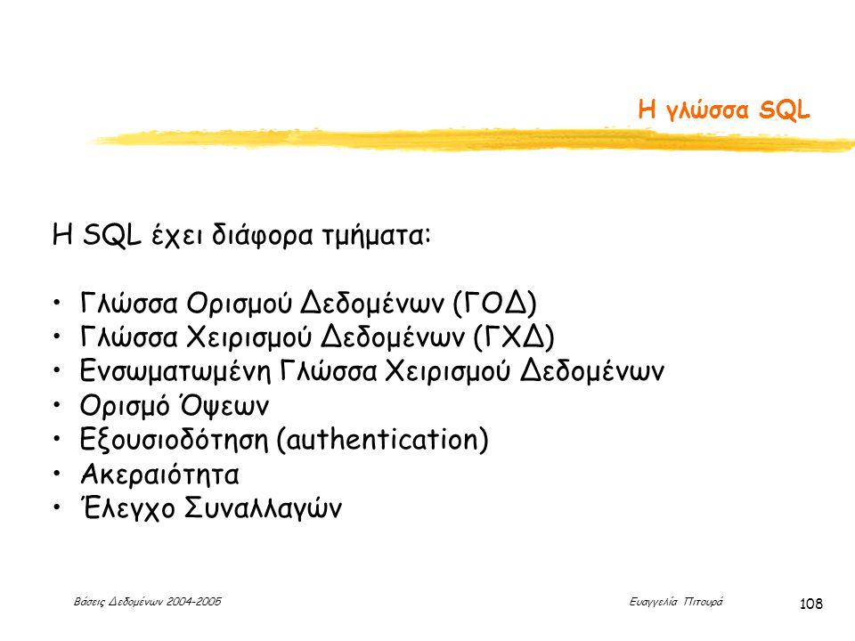 Βάσεις Δεδομένων 2004-2005 Ευαγγελία Πιτουρά 108 Η γλώσσα SQL H SQL έχει διάφορα τμήματα: Γλώσσα Ορισμού Δεδομένων (ΓΟΔ) Γλώσσα Χειρισμού Δεδομένων (ΓΧΔ) Ενσωματωμένη Γλώσσα Χειρισμού Δεδομένων Ορισμό Όψεων Εξουσιοδότηση (authentication) Ακεραιότητα Έλεγχο Συναλλαγών