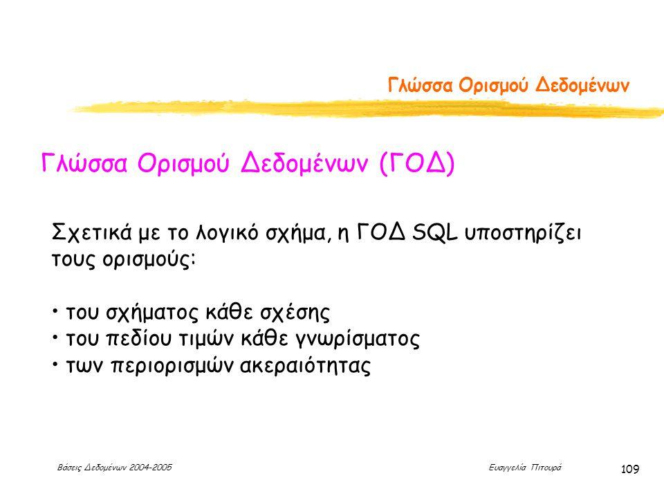 Βάσεις Δεδομένων 2004-2005 Ευαγγελία Πιτουρά 109 Γλώσσα Ορισμού Δεδομένων Γλώσσα Ορισμού Δεδομένων (ΓΟΔ) Σχετικά με το λογικό σχήμα, η ΓΟΔ SQL υποστηρίζει τους ορισμούς: του σχήματος κάθε σχέσης του πεδίου τιμών κάθε γνωρίσματος των περιορισμών ακεραιότητας