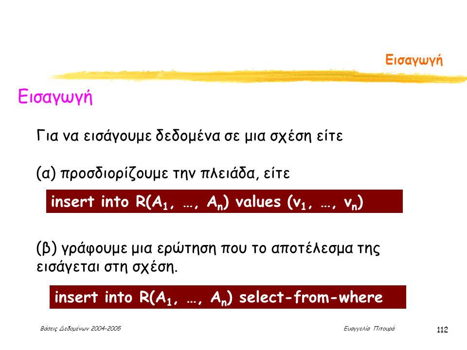 Βάσεις Δεδομένων 2004-2005 Ευαγγελία Πιτουρά 112 Εισαγωγή Για να εισάγουμε δεδομένα σε μια σχέση είτε (α) προσδιορίζουμε την πλειάδα, είτε (β) γράφουμε μια ερώτηση που το αποτέλεσμα της εισάγεται στη σχέση.