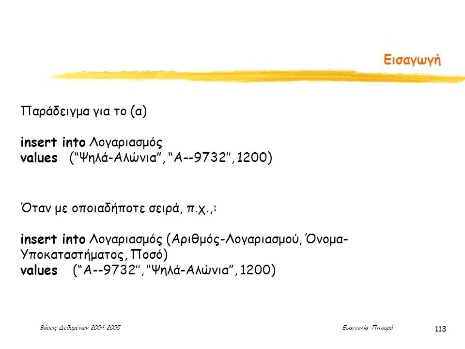 Βάσεις Δεδομένων 2004-2005 Ευαγγελία Πιτουρά 113 Εισαγωγή Παράδειγμα για το (α) insert into Λογαριασμός values ( Ψηλά-Αλώνια , A--9732'', 1200) Όταν με οποιαδήποτε σειρά, π.χ.,: insert into Λογαριασμός (Αριθμός-Λογαριασμού, Όνομα- Υποκαταστήματος, Ποσό) values ( A--9732'', Ψηλά-Αλώνια , 1200)