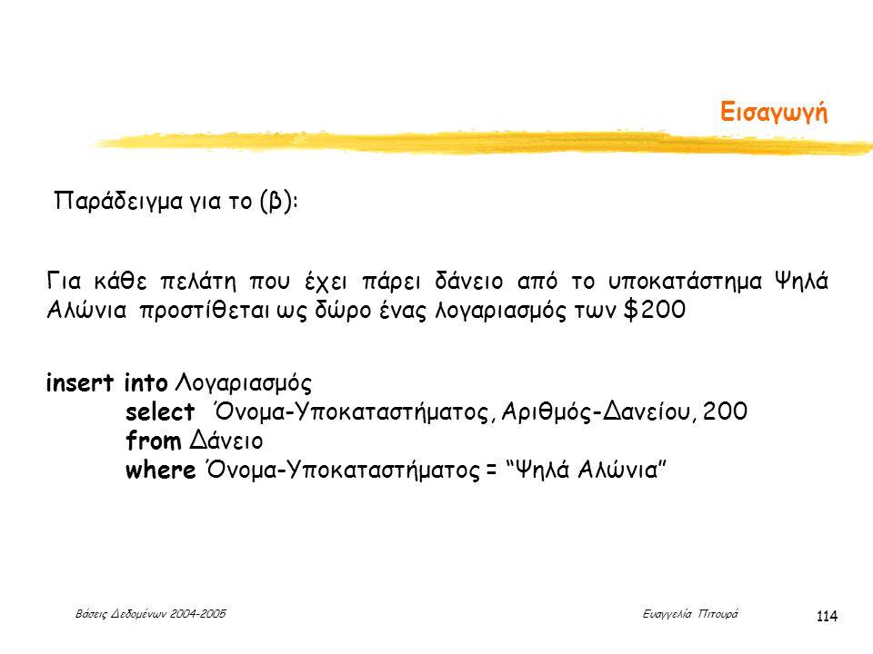 Βάσεις Δεδομένων 2004-2005 Ευαγγελία Πιτουρά 114 Εισαγωγή Παράδειγμα για το (β): Για κάθε πελάτη που έχει πάρει δάνειο από το υποκατάστημα Ψηλά Αλώνια προστίθεται ως δώρο ένας λογαριασμός των $200 insert into Λογαριασμός select Όνομα-Υποκαταστήματος, Αριθμός-Δανείου, 200 from Δάνειο where Όνομα-Υποκαταστήματος = Ψηλά Αλώνια