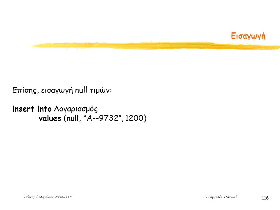 Βάσεις Δεδομένων 2004-2005 Ευαγγελία Πιτουρά 116 Εισαγωγή Επίσης, εισαγωγή null τιμών: insert into Λογαριασμός values (null, A--9732'', 1200)