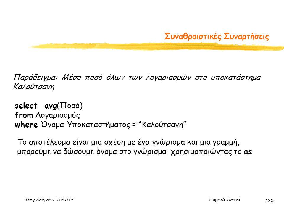 Βάσεις Δεδομένων 2004-2005 Ευαγγελία Πιτουρά 130 Συναθροιστικές Συναρτήσεις Παράδειγμα: Μέσο ποσό όλων των λογαριασμών στο υποκατάστημα Καλούτσανη select avg(Ποσό) from Λογαριασμός where Όνομα-Υποκαταστήματος = Καλούτσανη Το αποτέλεσμα είναι μια σχέση με ένα γνώρισμα και μια γραμμή, μπορούμε να δώσουμε όνομα στο γνώρισμα χρησιμοποιώντας το as