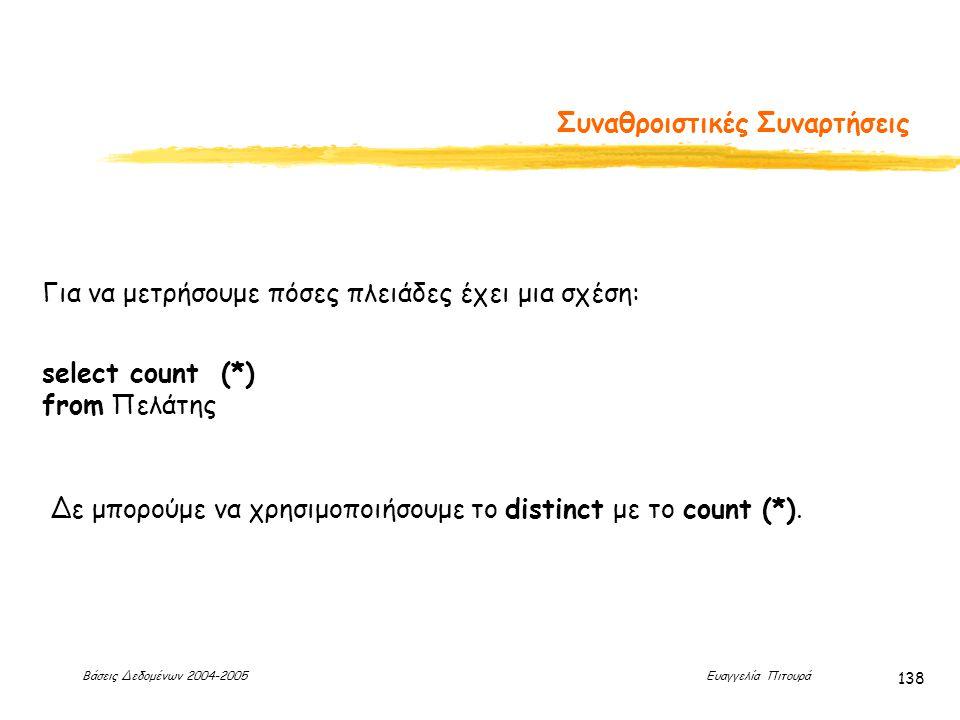 Βάσεις Δεδομένων 2004-2005 Ευαγγελία Πιτουρά 138 Συναθροιστικές Συναρτήσεις Για να μετρήσουμε πόσες πλειάδες έχει μια σχέση: select count (*) from Πελάτης Δε μπορούμε να χρησιμοποιήσουμε το distinct με το count (*).