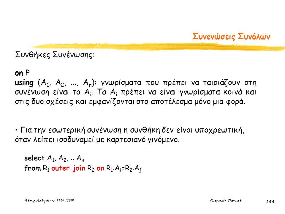Βάσεις Δεδομένων 2004-2005 Ευαγγελία Πιτουρά 144 Συνενώσεις Συνόλων Συνθήκες Συνένωσης: on P using (A 1, A 2,..., A n ): γνωρίσματα που πρέπει να ταιριάζουν στη συνένωση είναι τα A i.